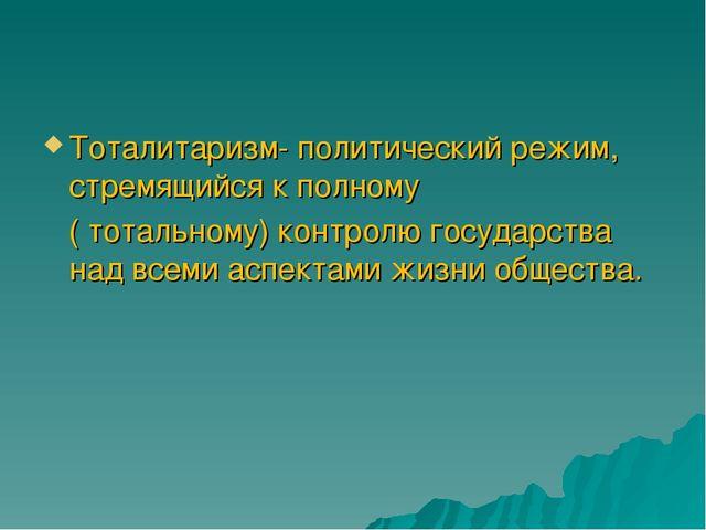 Тоталитаризм- политический режим, стремящийся к полному ( тотальному) контрол...