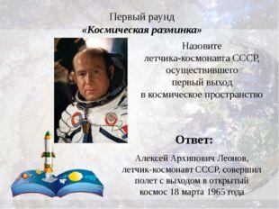 Первый раунд «Космическая разминка» Ответ: Алексей Архипович Леонов, летчик-к
