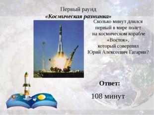 Первый раунд «Космическая разминка» Ответ: 108 минут Сколько минут длился пер
