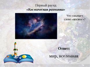 Первый раунд «Космическая разминка» Ответ: мир, вселенная Что означает слово