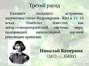 Третий раунд Назовите польского астронома, математика эпохи Возрождения. Жил