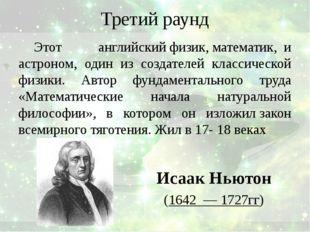 Третий раунд Этот английскийфизик,математик,и астроном, один из создател