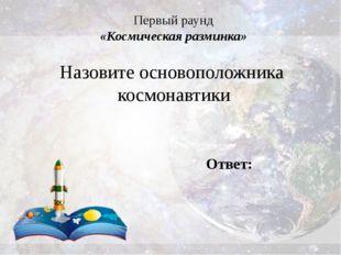 Первый раунд «Космическая разминка» Назовите основоположника космонавтики Отв