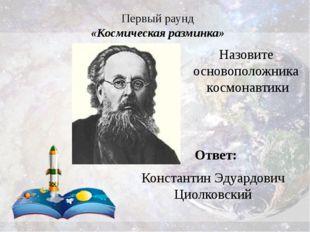 Первый раунд «Космическая разминка» Ответ: Константин Эдуардович Циолковский