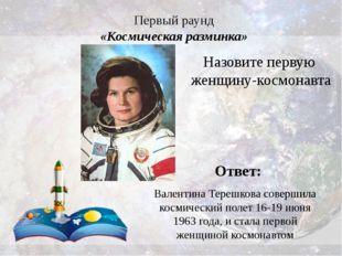 Первый раунд «Космическая разминка» Ответ: Валентина Терешкова совершила косм