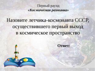 Первый раунд «Космическая разминка» Назовите летчика-космонавта СССР, осущест