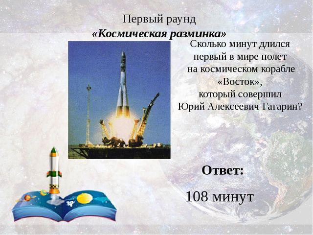 Первый раунд «Космическая разминка» Ответ: 108 минут Сколько минут длился пер...