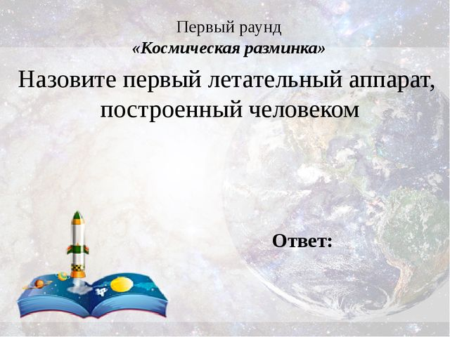 Первый раунд «Космическая разминка» Назовите первый летательный аппарат, пост...