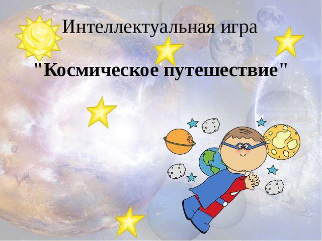 """""""Космическое путешествие"""" Интеллектуальная игра"""
