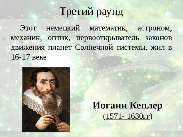 Третий раунд Этот немецкий математик, астроном, механик, оптик, первооткрыват...