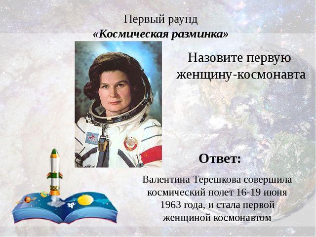Первый раунд «Космическая разминка» Ответ: Валентина Терешкова совершила косм...