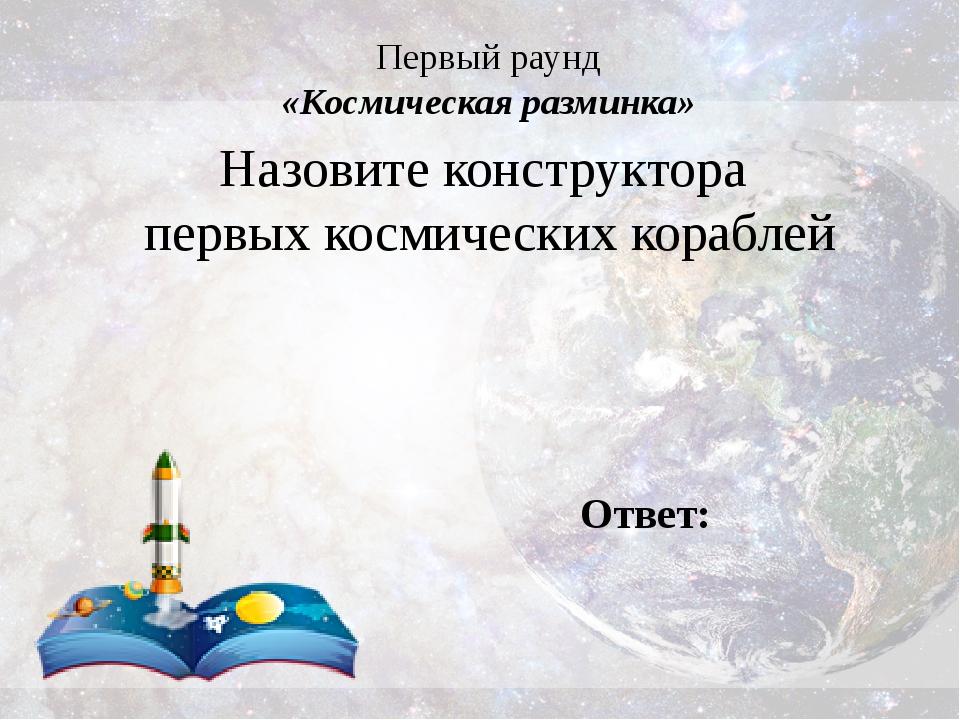 Первый раунд «Космическая разминка» Назовите конструктора первых космических...