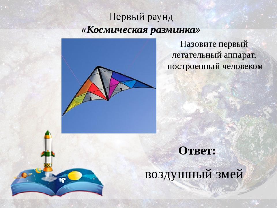 Первый раунд «Космическая разминка» Ответ: воздушный змей Назовите первый лет...
