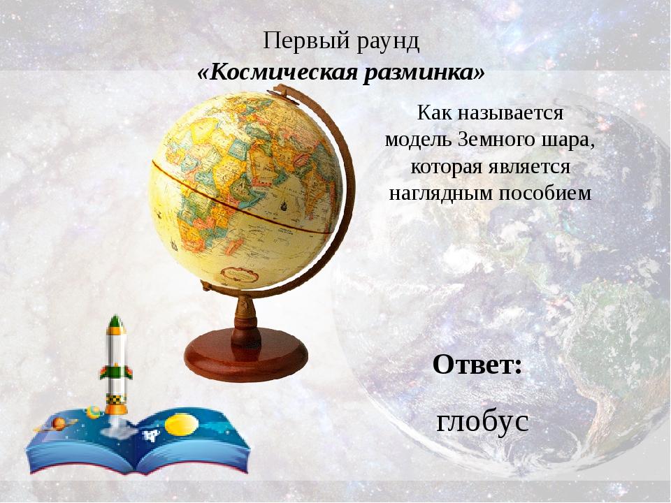 Первый раунд «Космическая разминка» Ответ: глобус Как называется модель Земно...