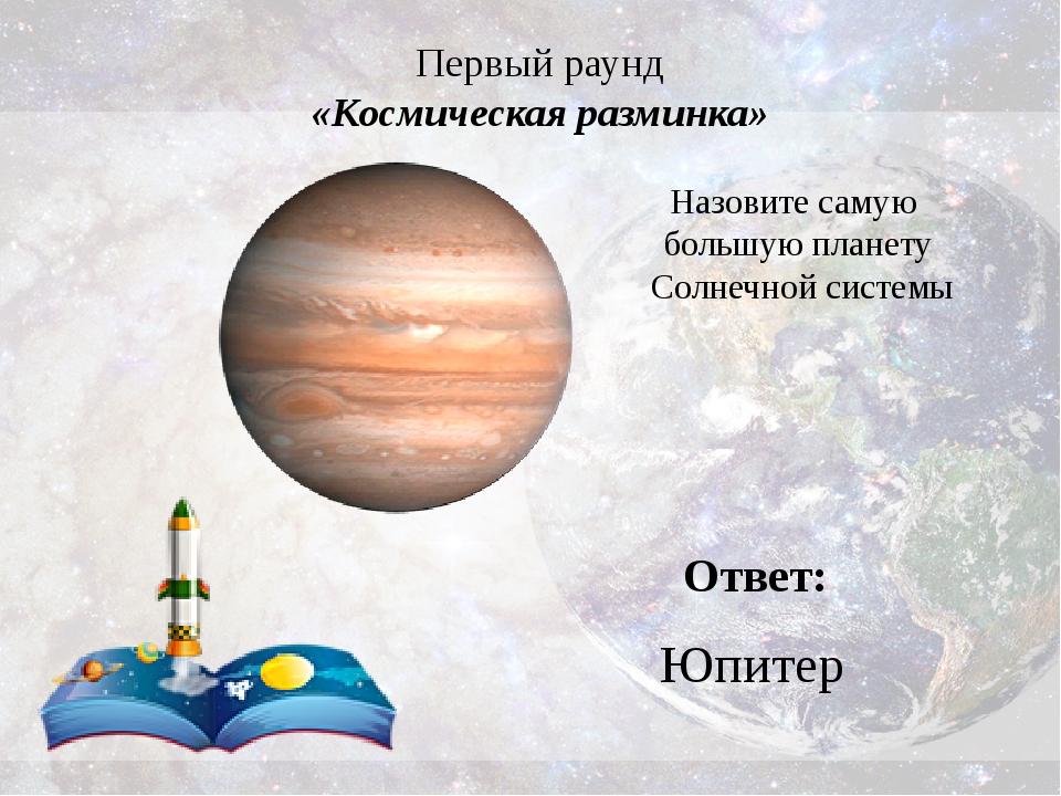 Первый раунд «Космическая разминка» Ответ: Юпитер Назовите самую большую план...