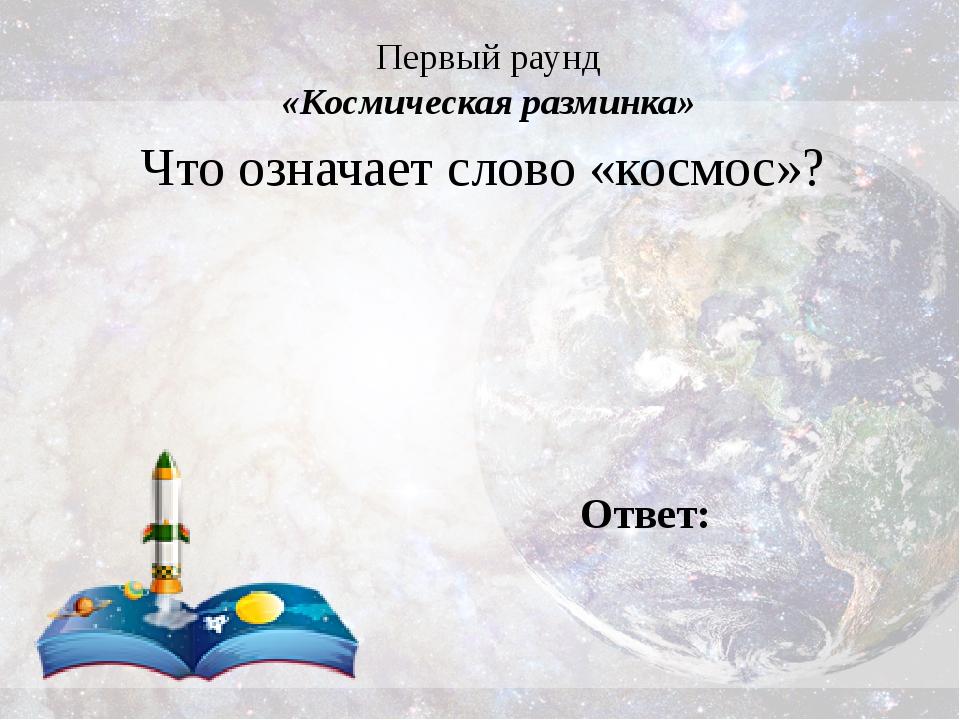 Первый раунд «Космическая разминка» Что означает слово «космос»? Ответ:
