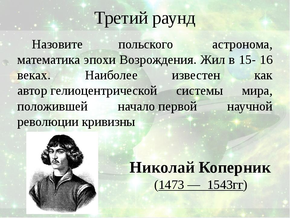 Третий раунд Назовите польского астронома, математика эпохи Возрождения. Жил...