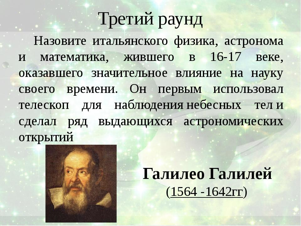 Третий раунд Назовите итальянского физика, астронома и математика, жившего в...