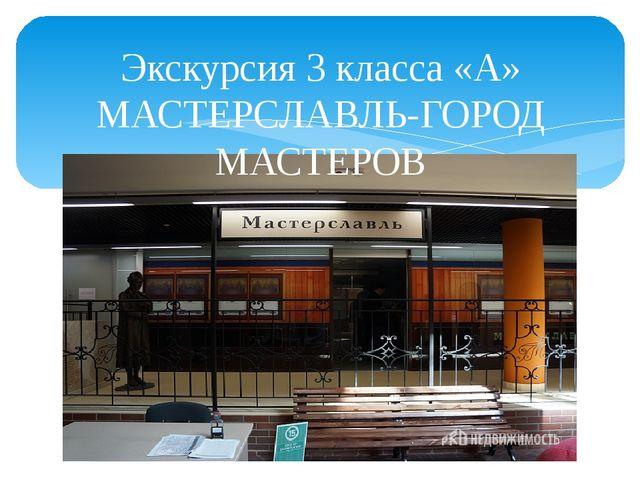 Экскурсия 3 класса «А» МАСТЕРСЛАВЛЬ-ГОРОД МАСТЕРОВ