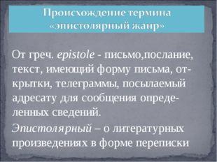 Отгреч.еpistole -письмо,послание, текст,имеющийформуписьма,от-крытки,