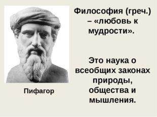 Философия (греч.) – «любовь к мудрости». Это наука о всеобщих законах природы
