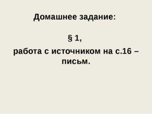 Домашнее задание: § 1, работа с источником на с.16 – письм.