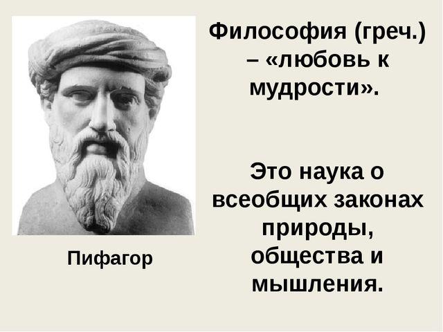 Философия (греч.) – «любовь к мудрости». Это наука о всеобщих законах природы...
