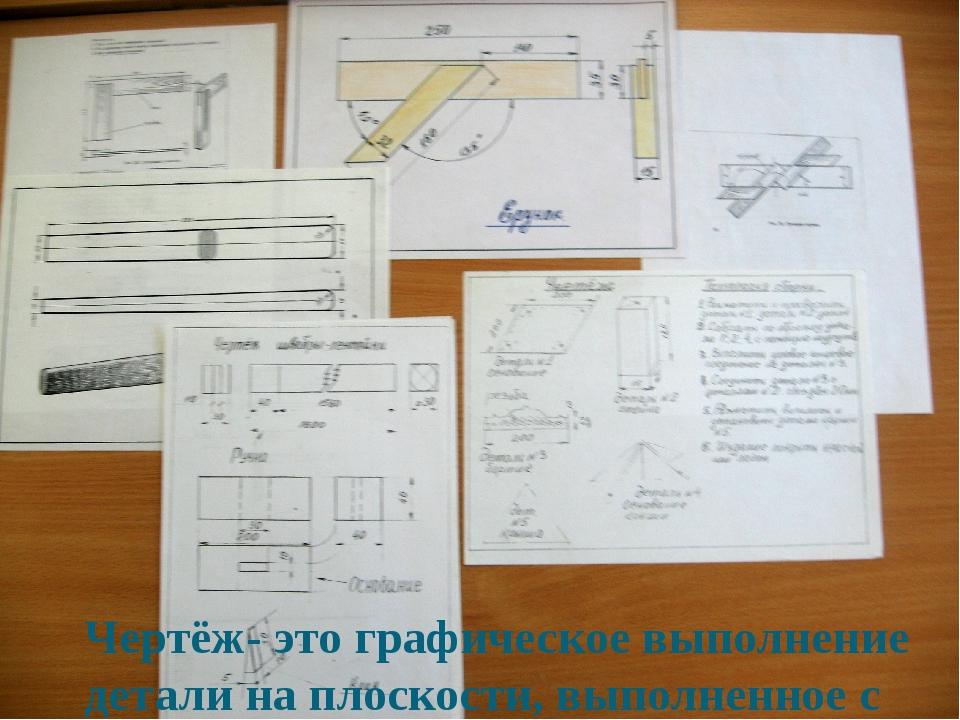 Чертёж- это графическое выполнение детали на плоскости, выполненное с помощью...