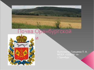 Почва Оренбургской области Выполнила: Грицаева Л. А. МОБУ «ООШ № 14» г.Оренбург