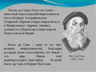Ва́ско да Га́ма (Vasco da Gama) — известный португальский мореплаватель эпох