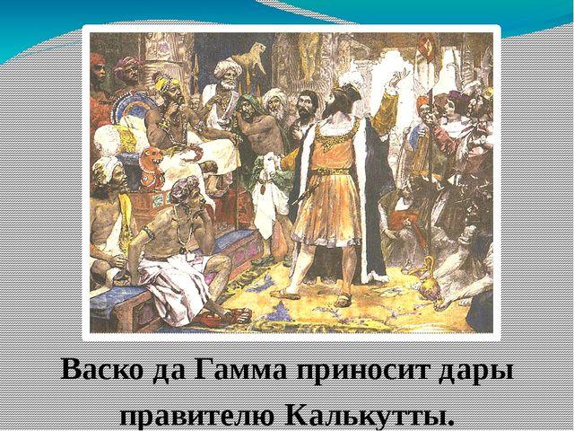 Васко да Гамма приносит дары правителю Калькутты. В качестве даров были прин...