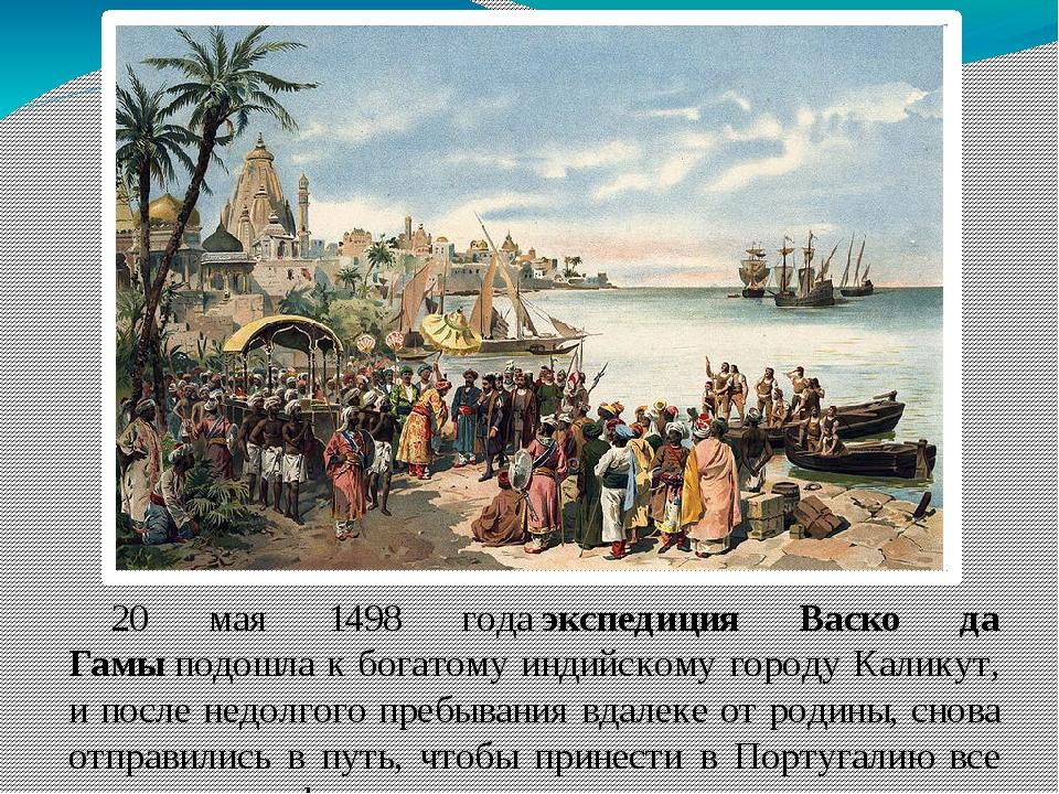 20 мая 1498 годаэкспедиция Васко да Гамыподошла к богатому индийскому город...