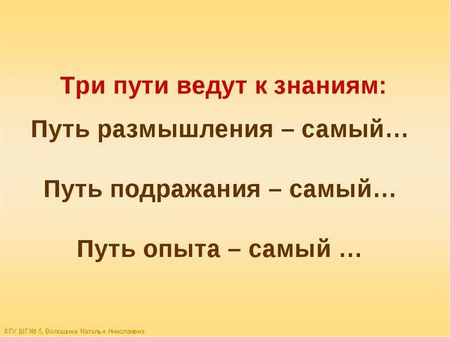 Три пути ведут к знаниям: Путь размышления – самый… Путь подражания – самый…...