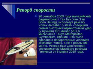 Рекорд скорости 26 сентября 2009 года малазийский бадминтонист Тан Бун Хан (T