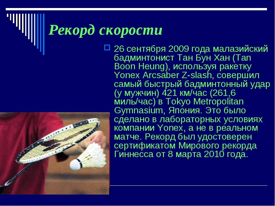 Рекорд скорости 26 сентября 2009 года малазийский бадминтонист Тан Бун Хан (T...