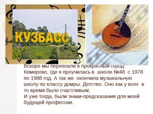 Вскоре мы переехали в прекрасный город Кемерово, где я проучилась в школе №48
