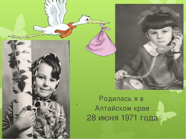 . Родилась я в Алтайском крае 28 июня 1971 года