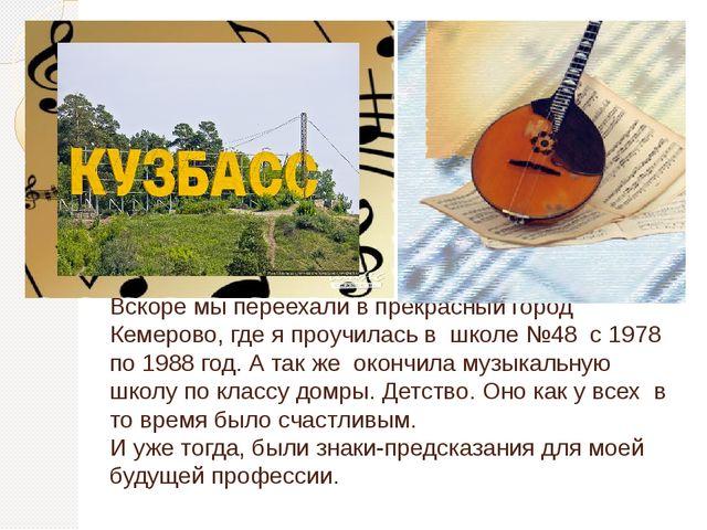 Вскоре мы переехали в прекрасный город Кемерово, где я проучилась в школе №48...