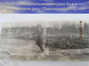 Из истории использования реки Унжа- сплав леса по реке.(Вашкинский ЛПХ)
