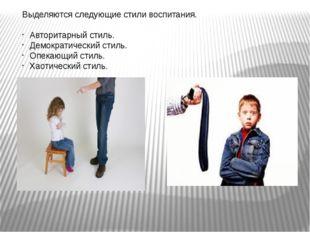 Выделяются следующие стили воспитания. Авторитарный стиль. Демократический ст