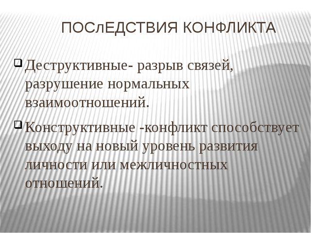 ПОСлЕДСТВИЯ КОНФЛИКТА Деструктивные- разрыв связей, разрушение нормальных вз...