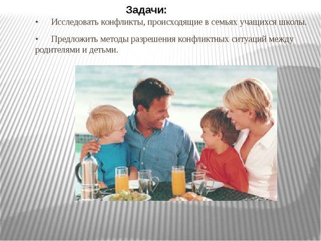 •Исследовать конфликты, происходящие в семьях учащихся школы. •Предложить м...