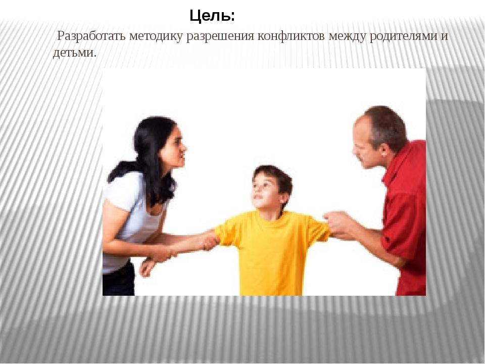 Разработать методику разрешения конфликтов между родителями и детьми. Цель: