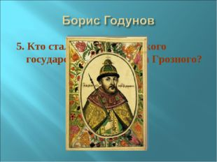 5. Кто стал царём Российского государства после Ивана Грозного?