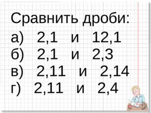 Сравнить дроби: а) 2,1 и 12,1 б) 2,1 и 2,3 в) 2,11 и 2,14 г) 2,11 и 2,4