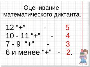 """Оценивание математического диктанта. 12 """"+"""" - 5 10 - 11 """"+"""" - 4 7 - 9 """"+"""" - 3"""