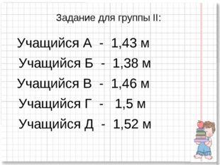Задание для группы II: Учащийся А - 1,43 м Учащийся Б - 1,38 м Учащийся В - 1
