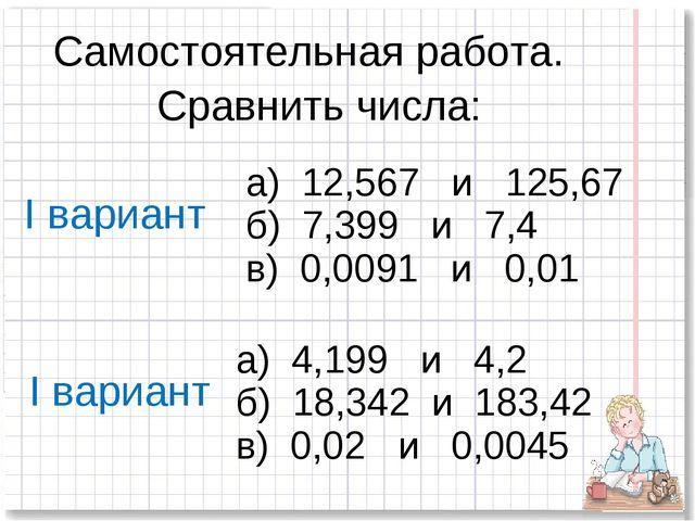 Самостоятельная работа. Сравнить числа: а) 12,567 и 125,67 б) 7,399 и 7,4 в)...