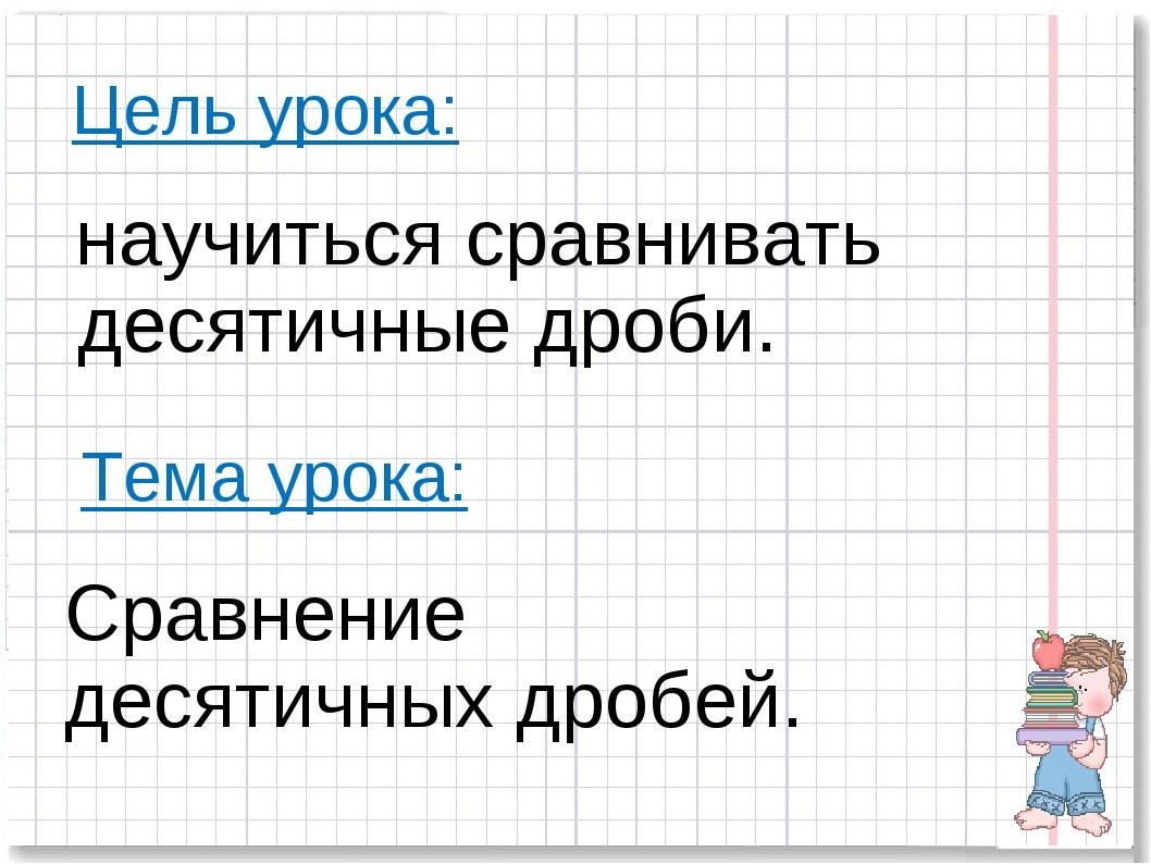 Цель урока: научиться сравнивать десятичные дроби. Тема урока: Сравнение деся...