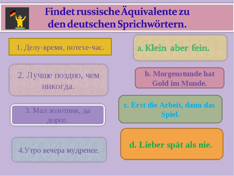 1. Делу-время, потехе-час. b. Morgenstunde hat Gold im Munde. c. Erst die Ar...